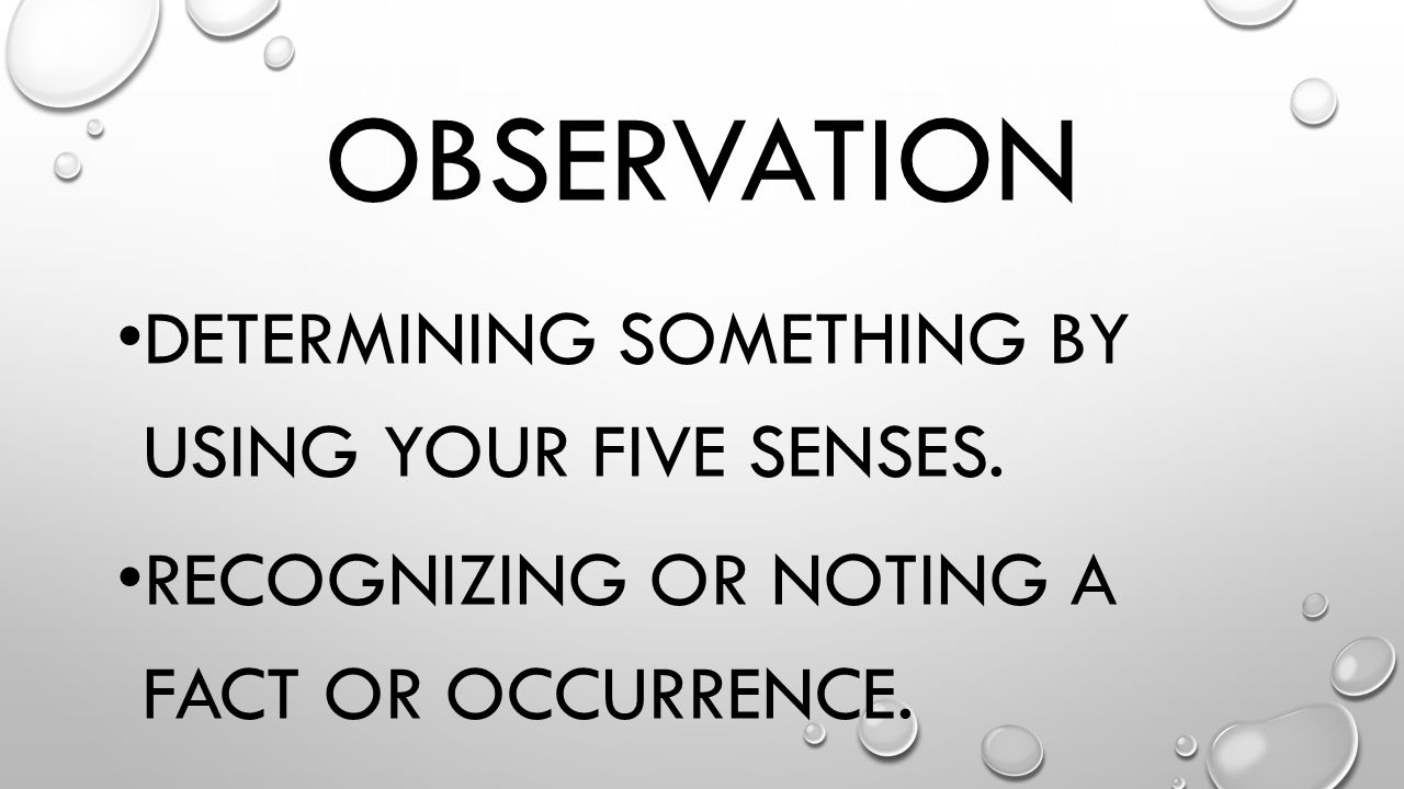 Observation Determining something by using your five senses.