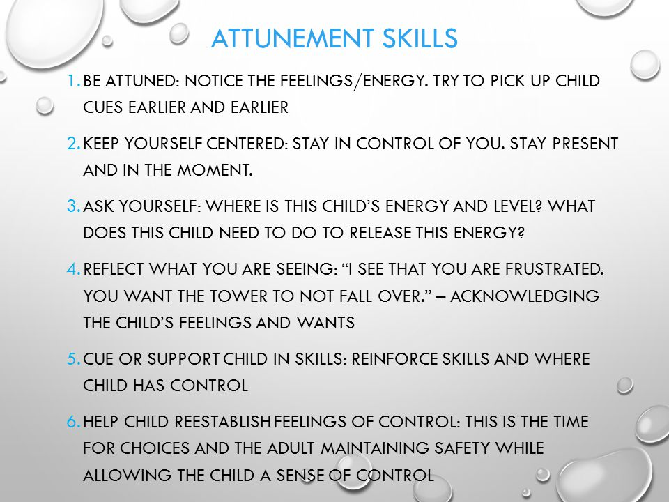 Attunement Skills Be attuned: notice the feelings/energy. Try to pick up child cues earlier and earlier.