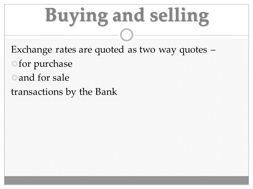 Buying and selling Exchange rates are quoted as two way quotes –