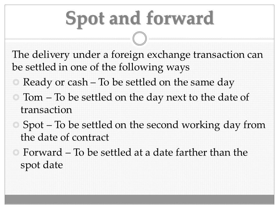Spot and forward The delivery under a foreign exchange transaction can be settled in one of the following ways.