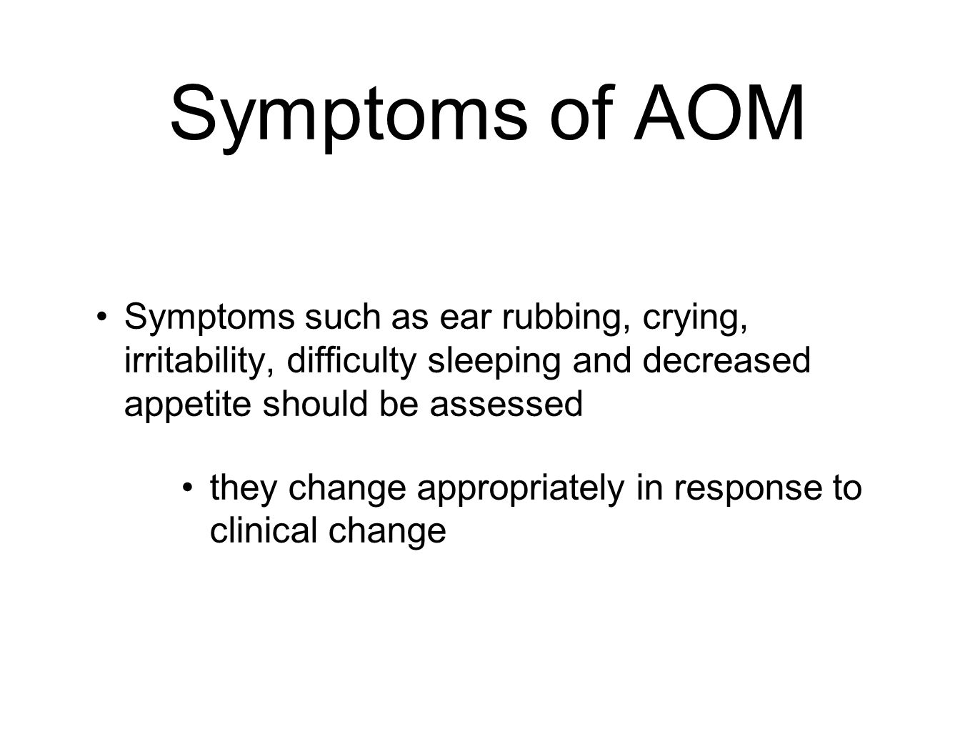 Symptoms of AOM Symptoms such as ear rubbing, crying, irritability, difficulty sleeping and decreased appetite should be assessed.