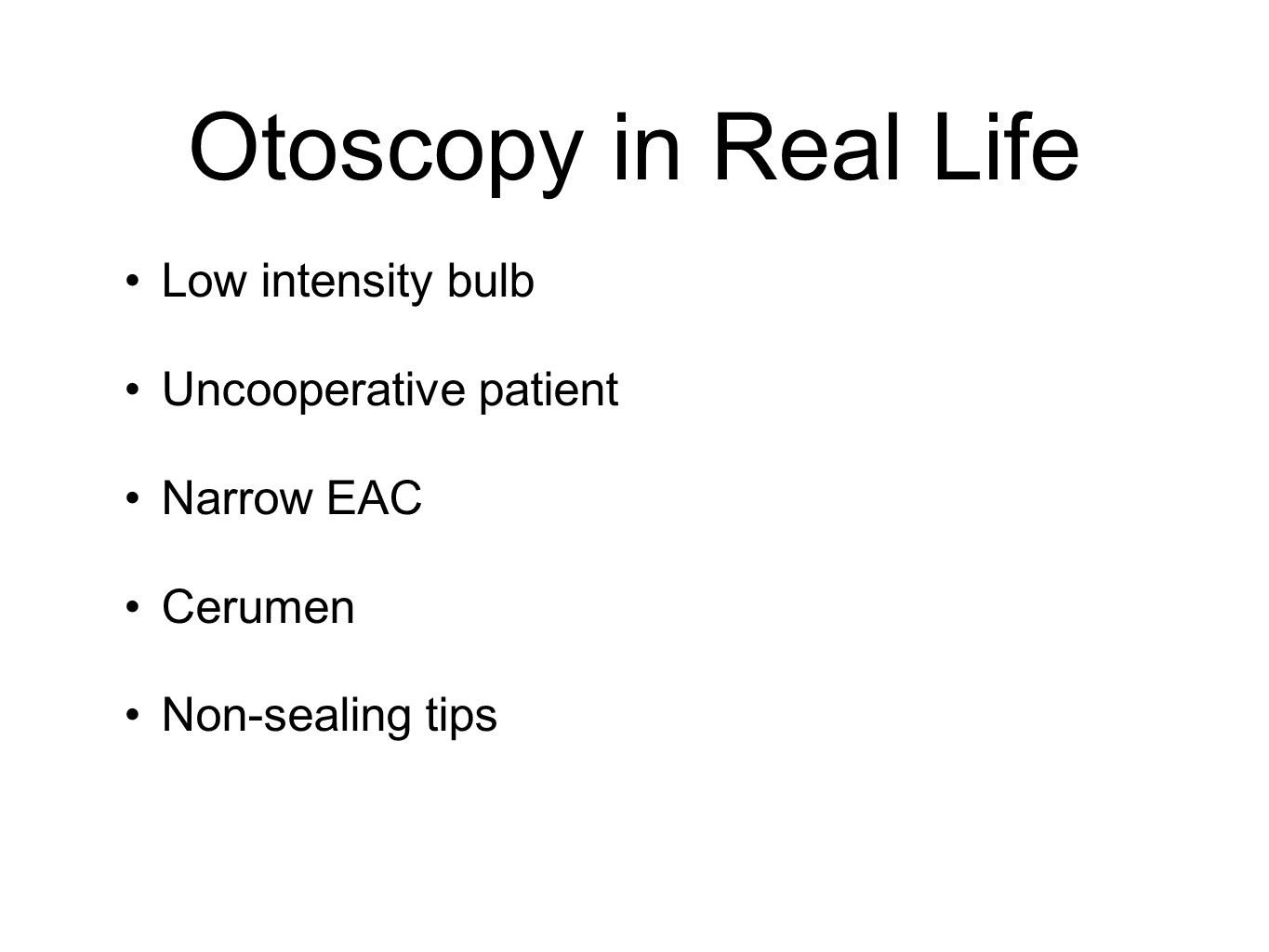 Otoscopy in Real Life Low intensity bulb Uncooperative patient