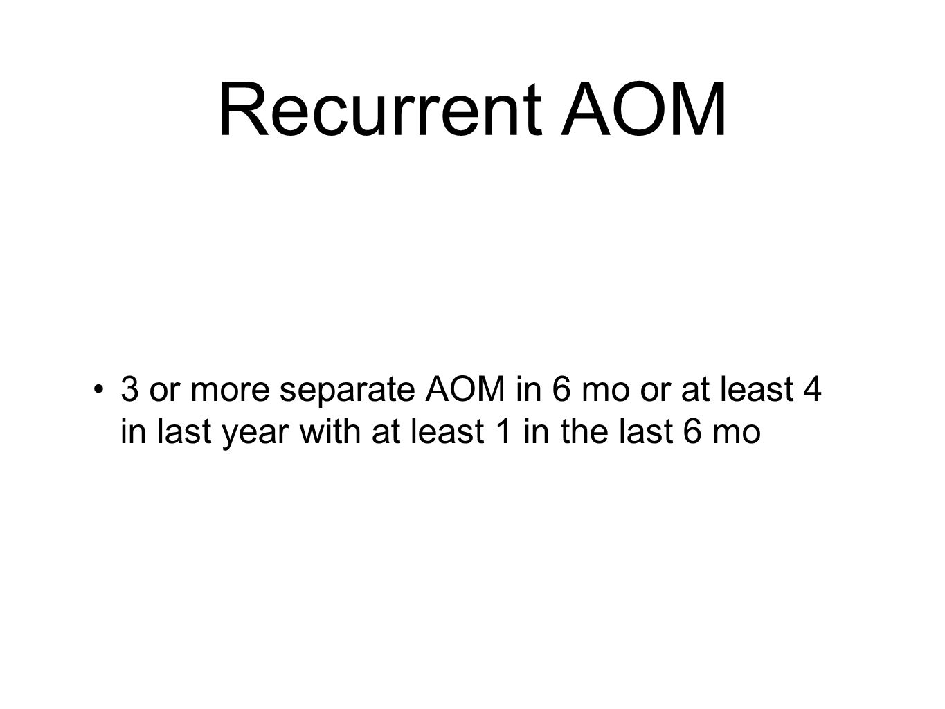 Recurrent AOM 3 or more separate AOM in 6 mo or at least 4 in last year with at least 1 in the last 6 mo.