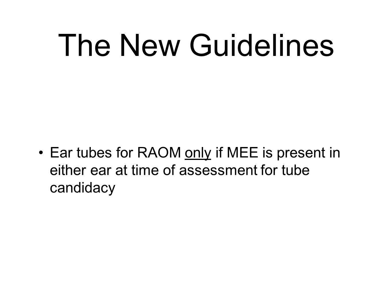 The New Guidelines Ear tubes for RAOM only if MEE is present in either ear at time of assessment for tube candidacy.
