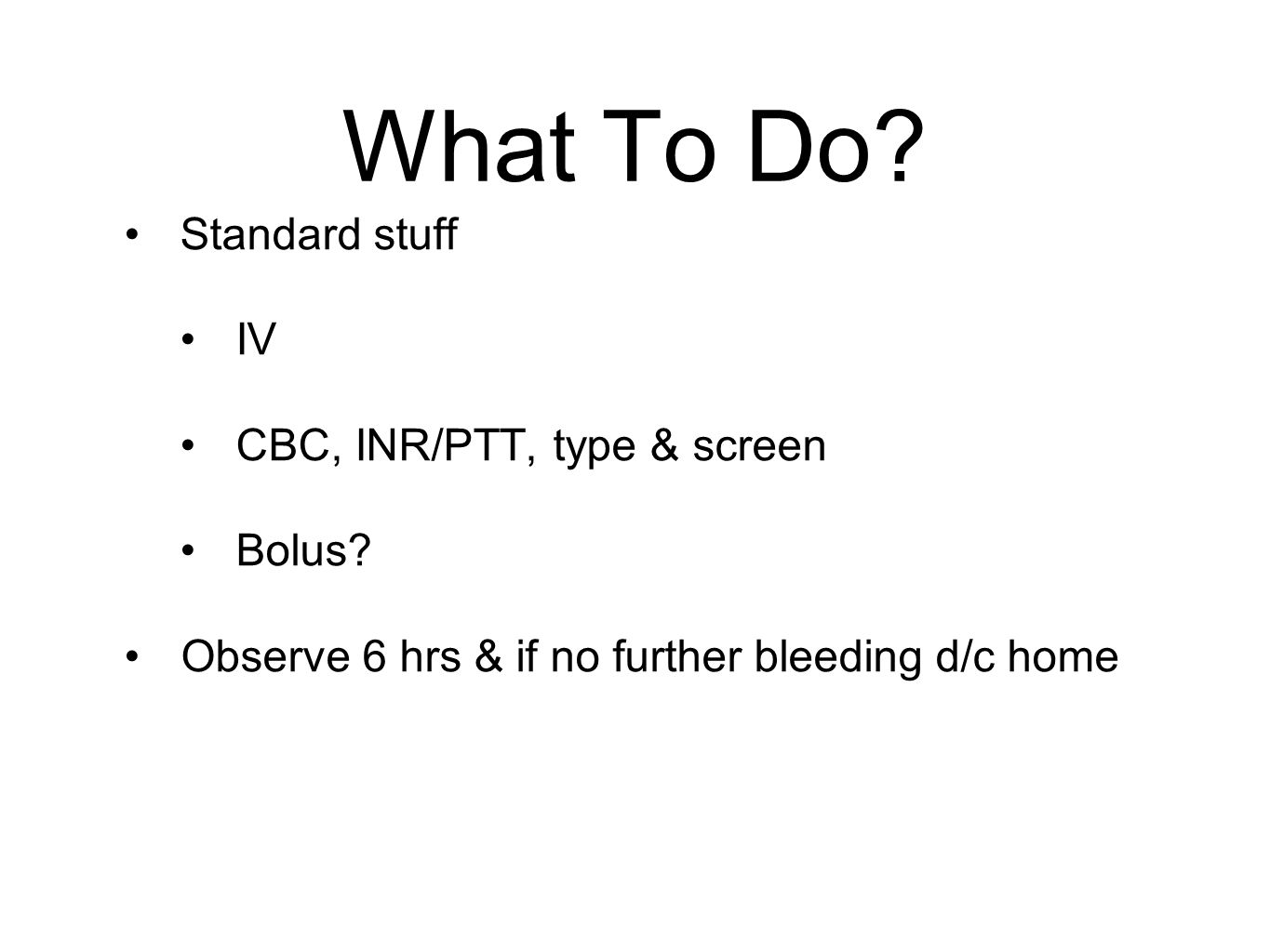 What To Do Standard stuff IV CBC, INR/PTT, type & screen Bolus