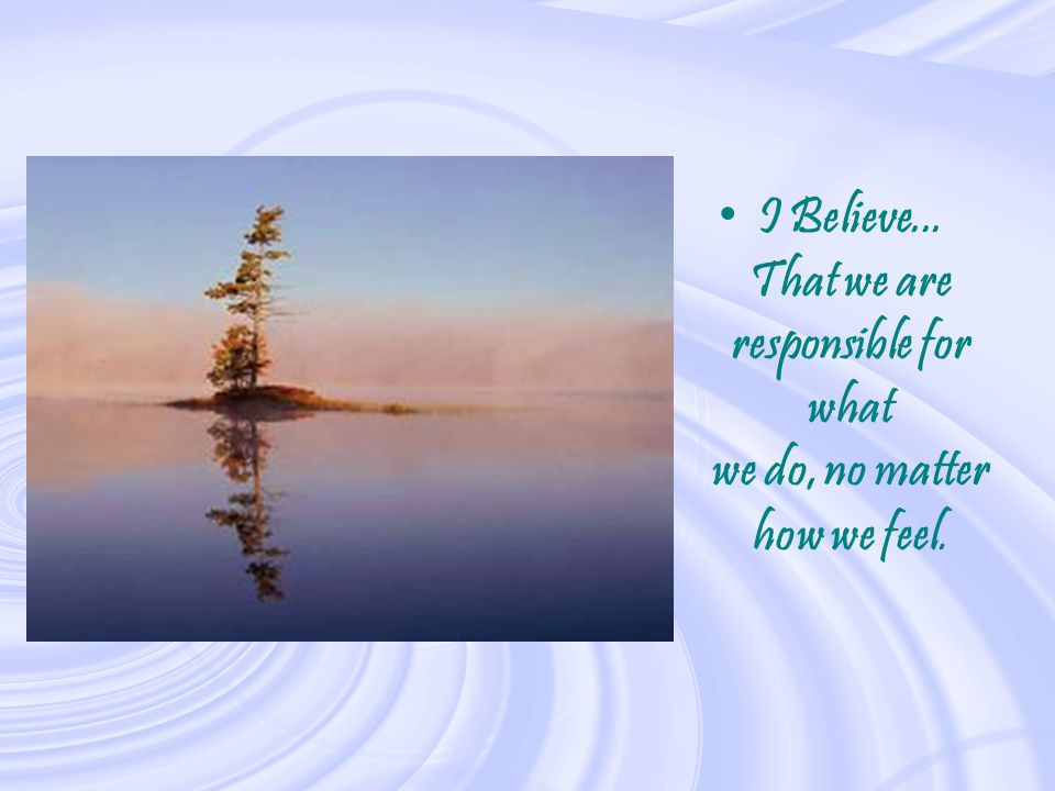 I Believe... That we are responsible for what we do, no matter how we feel.