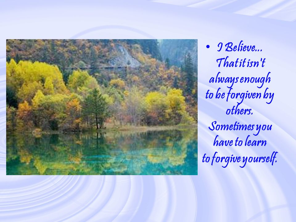 I Believe. That it isn t always enough to be forgiven by others