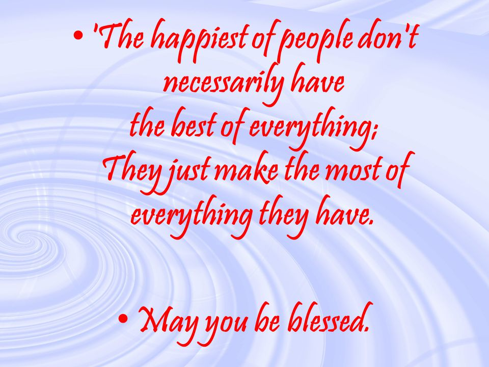 The happiest of people don t necessarily have the best of everything; They just make the most of everything they have.