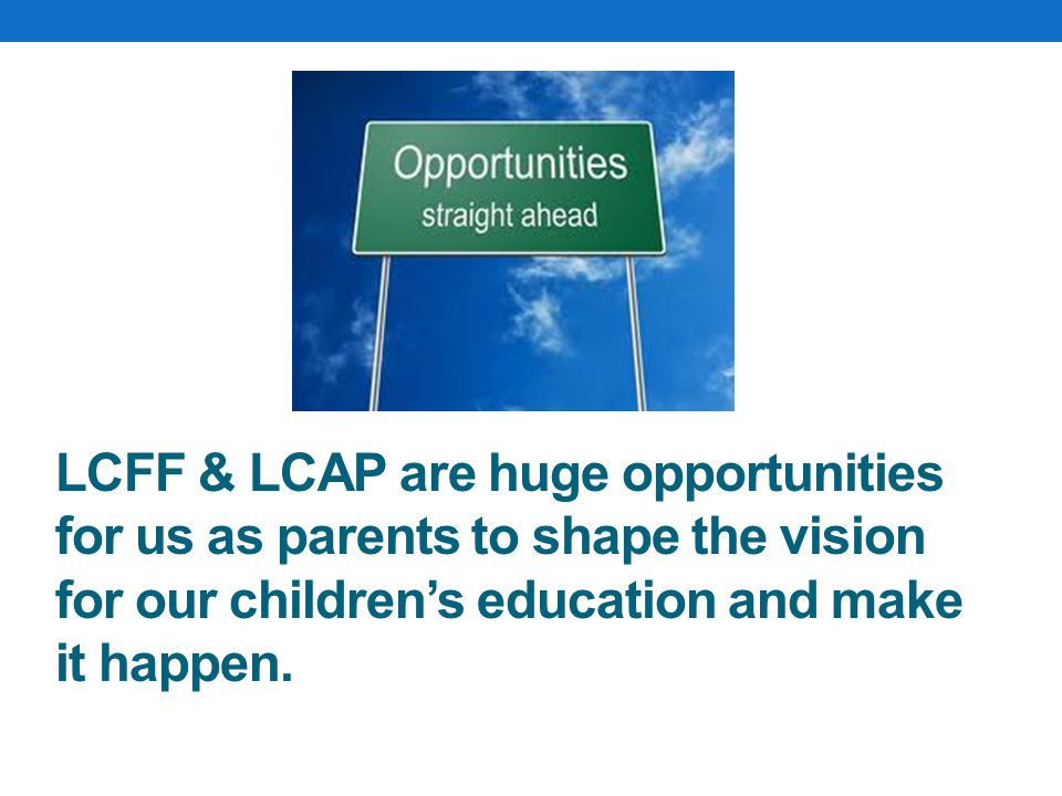 LCFF & LCAP are huge opportunities for us as parents to shape the vision for our children's education and make it happen.