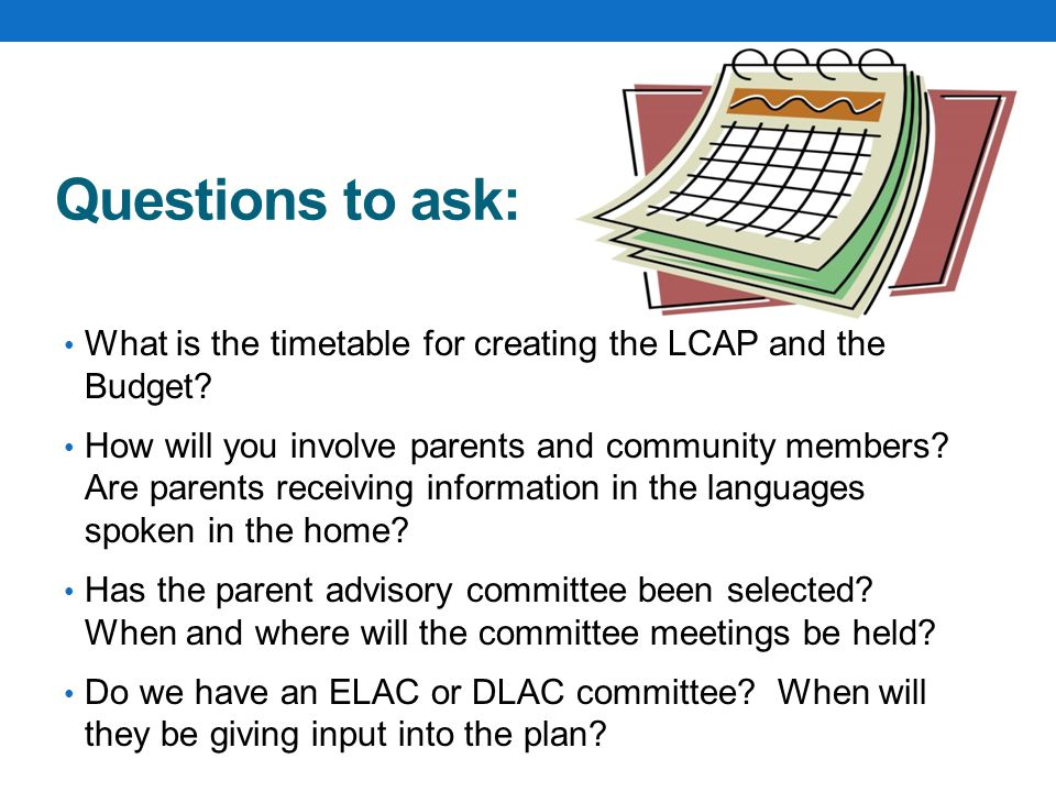 Questions to ask: What is the timetable for creating the LCAP and the Budget