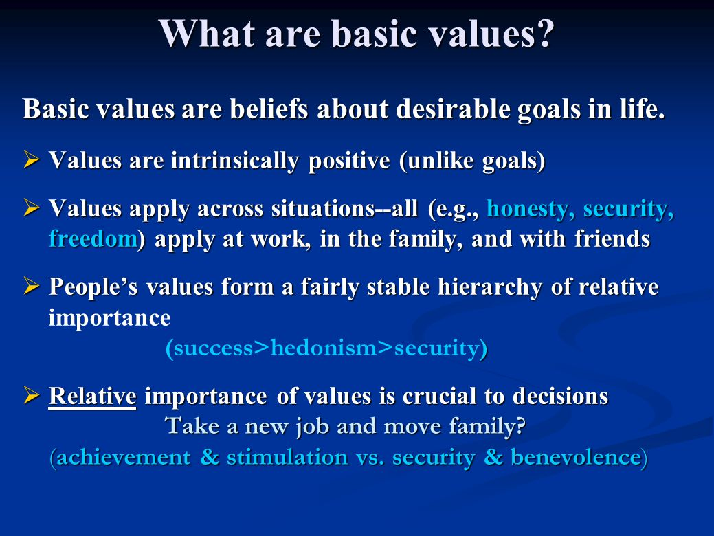 What are basic values Basic values are beliefs about desirable goals in life. Values are intrinsically positive (unlike goals)