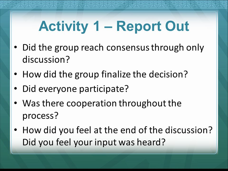 Activity 1 – Report Out Did the group reach consensus through only discussion How did the group finalize the decision