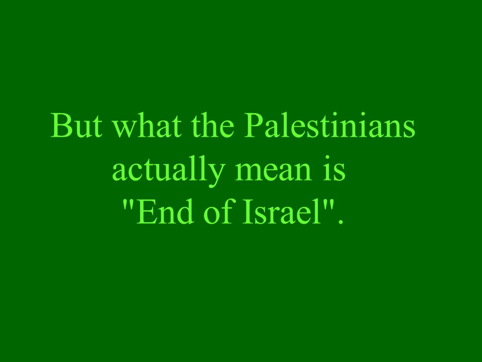 But what the Palestinians actually mean is End of Israel .