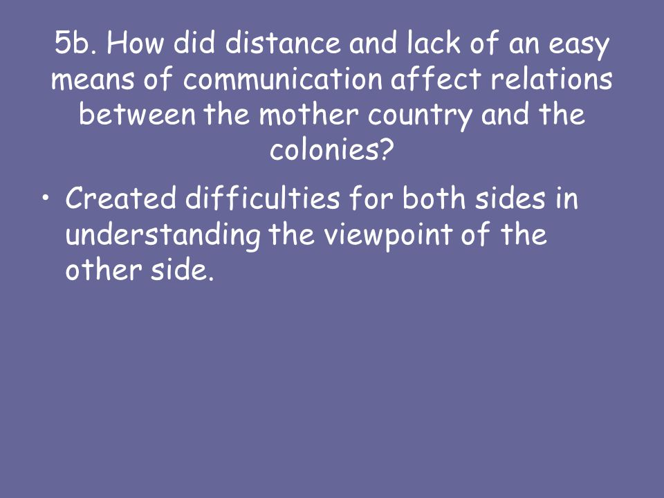 5b. How did distance and lack of an easy means of communication affect relations between the mother country and the colonies