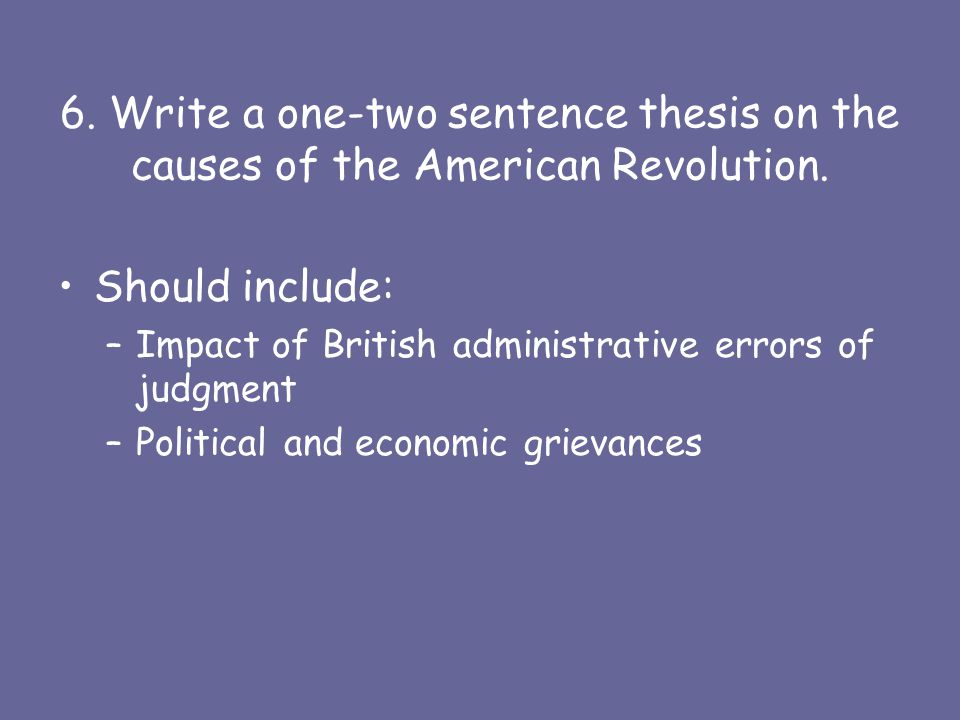 6. Write a one-two sentence thesis on the causes of the American Revolution.