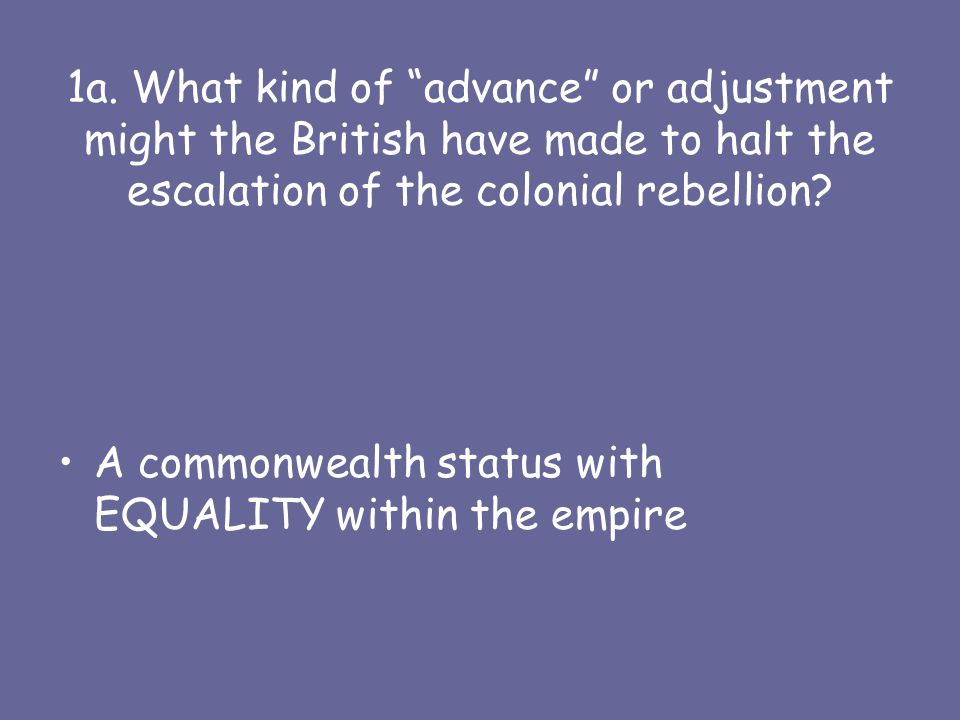 1a. What kind of advance or adjustment might the British have made to halt the escalation of the colonial rebellion