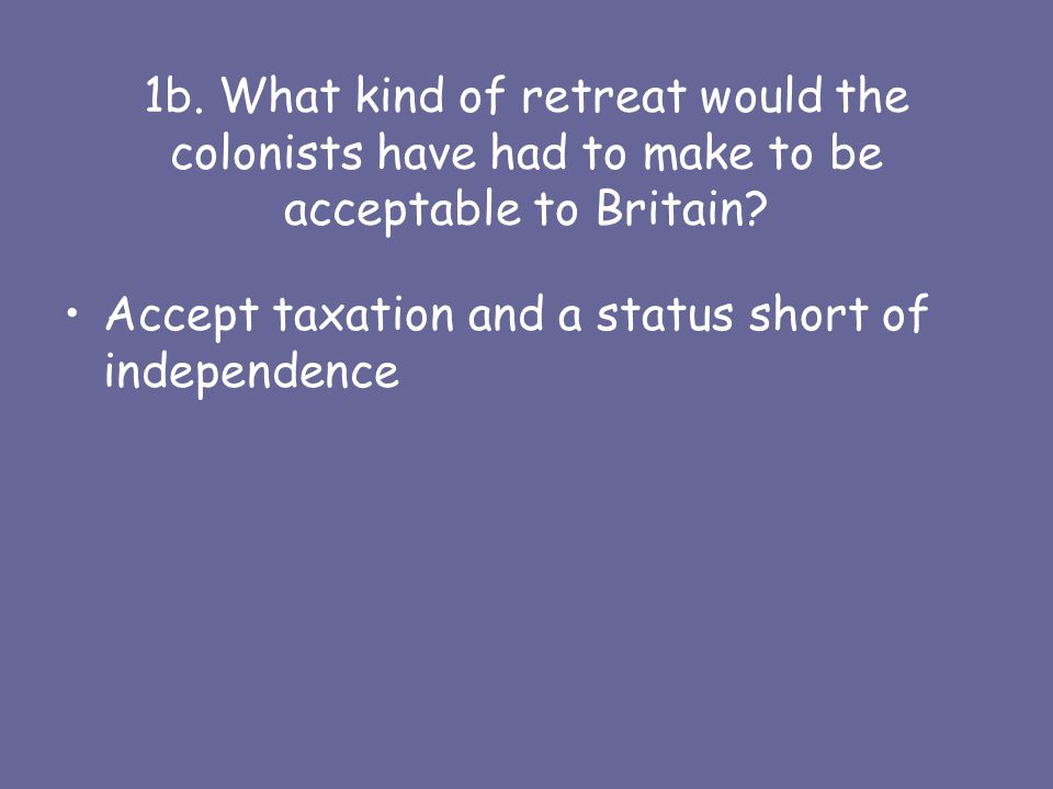 1b. What kind of retreat would the colonists have had to make to be acceptable to Britain