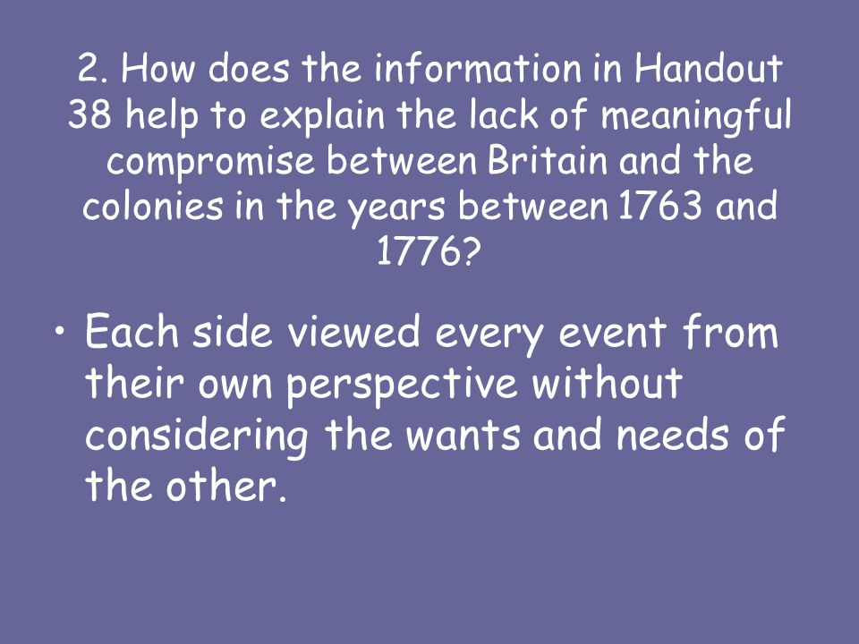 2. How does the information in Handout 38 help to explain the lack of meaningful compromise between Britain and the colonies in the years between 1763 and 1776