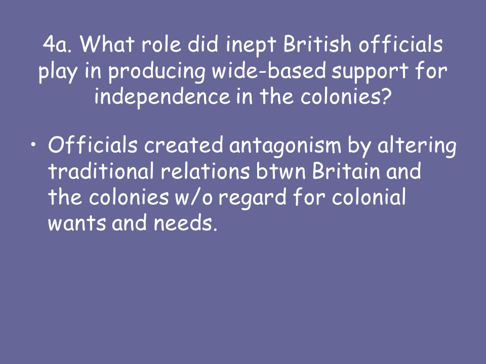 4a. What role did inept British officials play in producing wide-based support for independence in the colonies