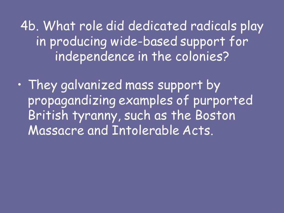 4b. What role did dedicated radicals play in producing wide-based support for independence in the colonies