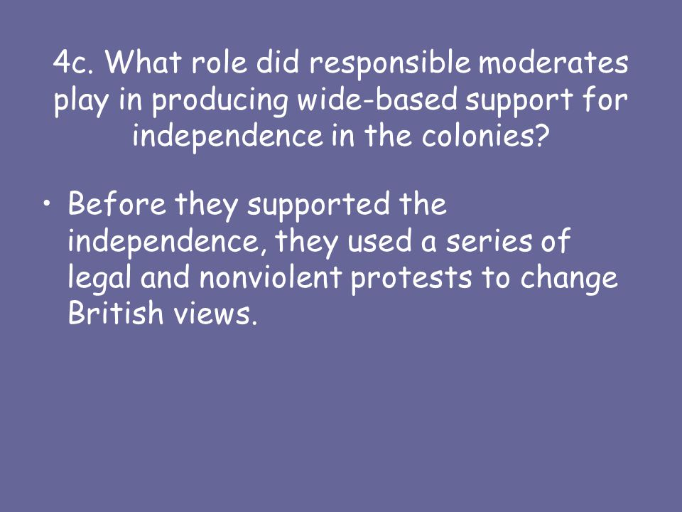 4c. What role did responsible moderates play in producing wide-based support for independence in the colonies