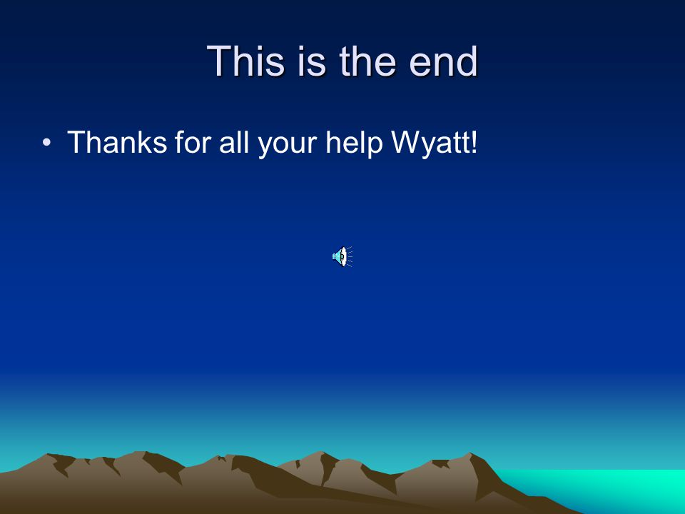 This is the end Thanks for all your help Wyatt!