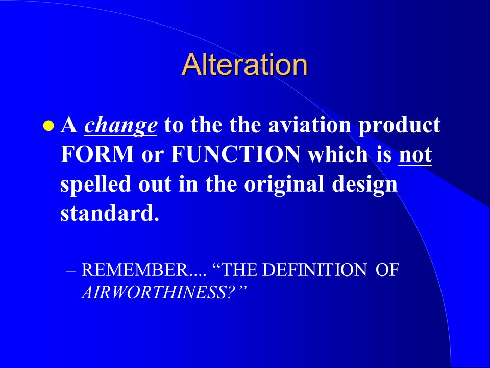 Alteration A change to the the aviation product FORM or FUNCTION which is not spelled out in the original design standard.