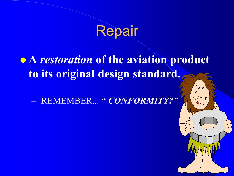 Repair A restoration of the aviation product to its original design standard.