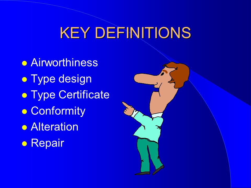 KEY DEFINITIONS Airworthiness Type design Type Certificate Conformity