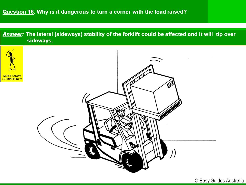 Question 16. Why is it dangerous to turn a corner with the load raised