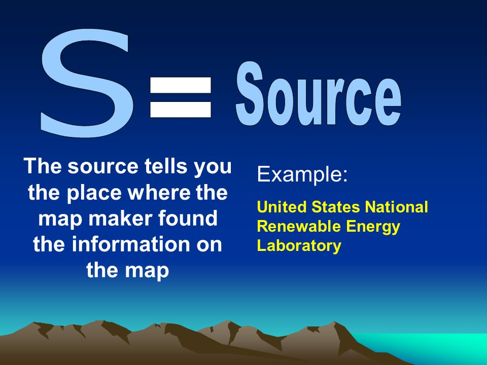 S Source. = The source tells you the place where the map maker found the information on the map. Example: