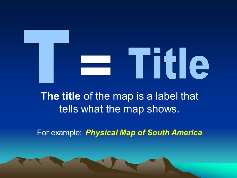 T Title. = The title of the map is a label that tells what the map shows.