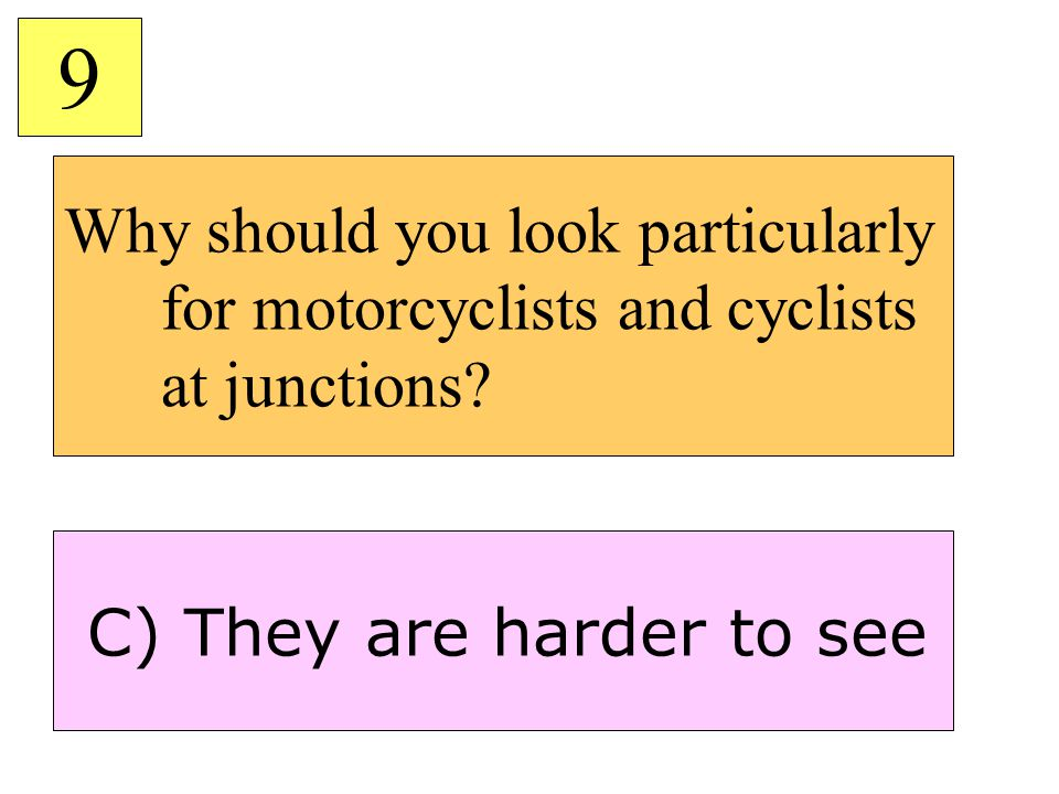 9 Why should you look particularly for motorcyclists and cyclists at junctions.