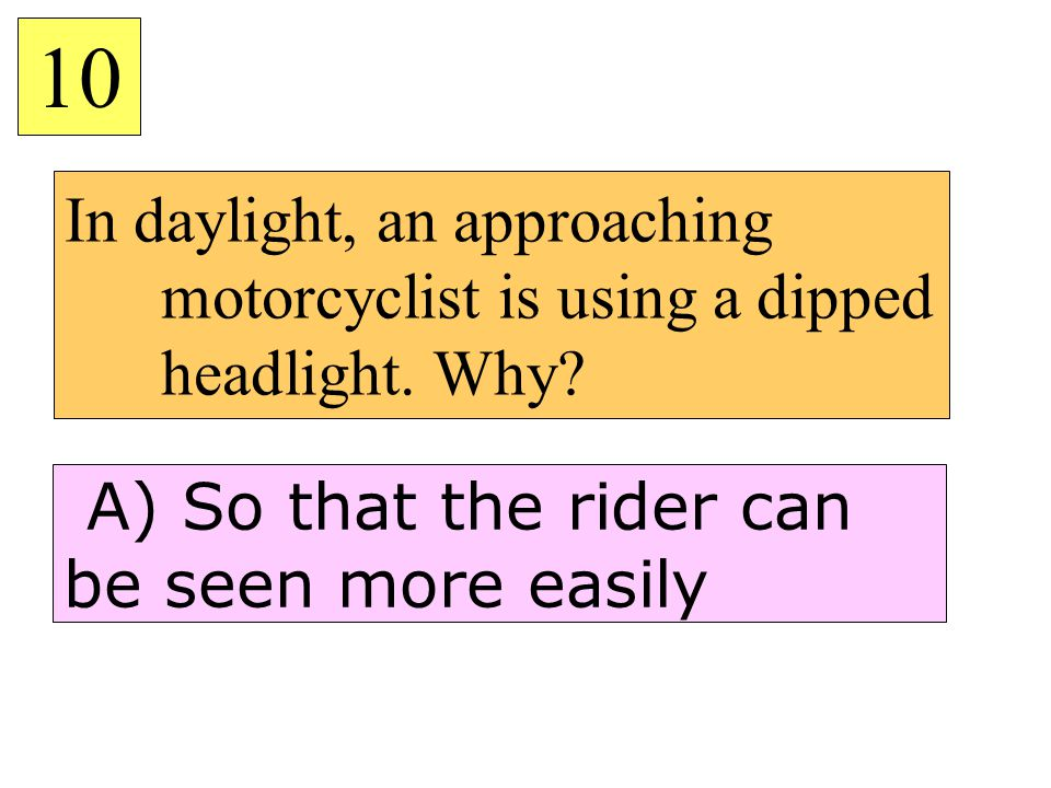 10 In daylight, an approaching motorcyclist is using a dipped headlight.
