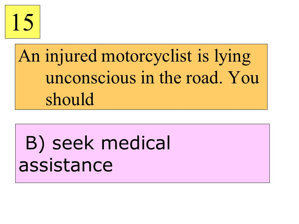 An injured motorcyclist is lying unconscious in the road. You should