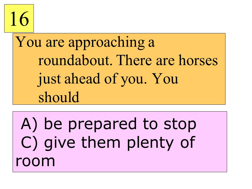 16 You are approaching a roundabout. There are horses just ahead of you. You should. A) be prepared to stop.