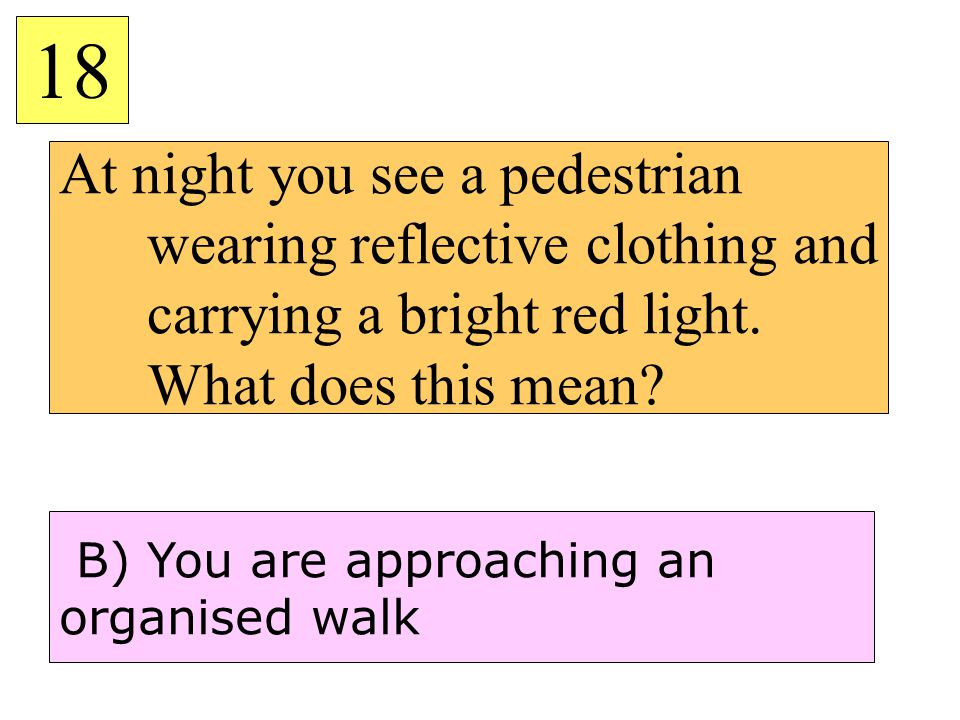 18 At night you see a pedestrian wearing reflective clothing and carrying a bright red light. What does this mean