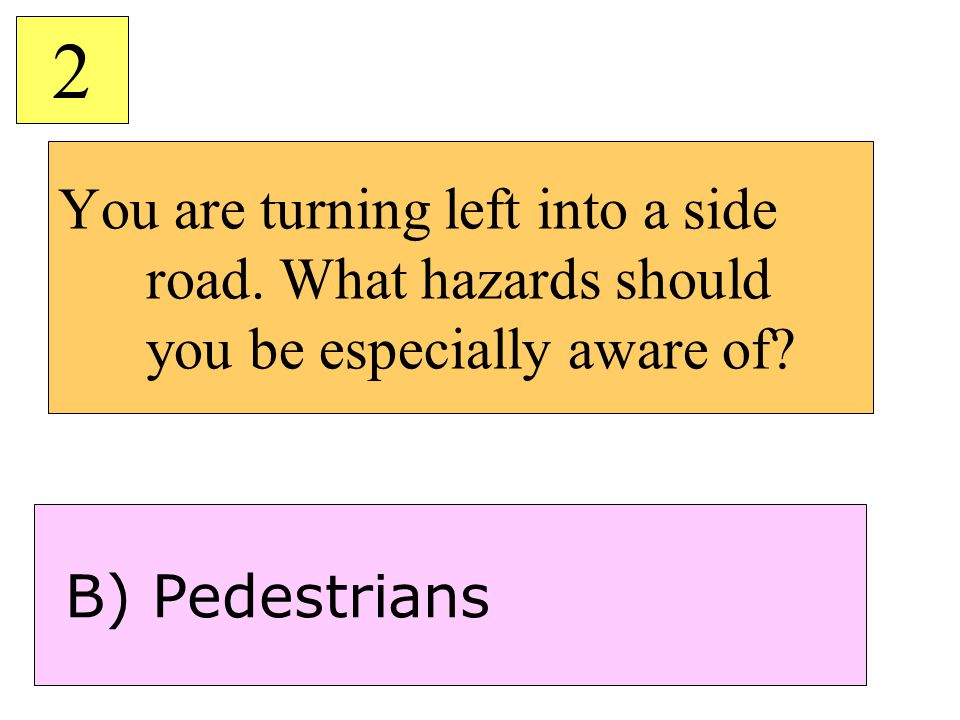 2 You are turning left into a side road. What hazards should you be especially aware of.