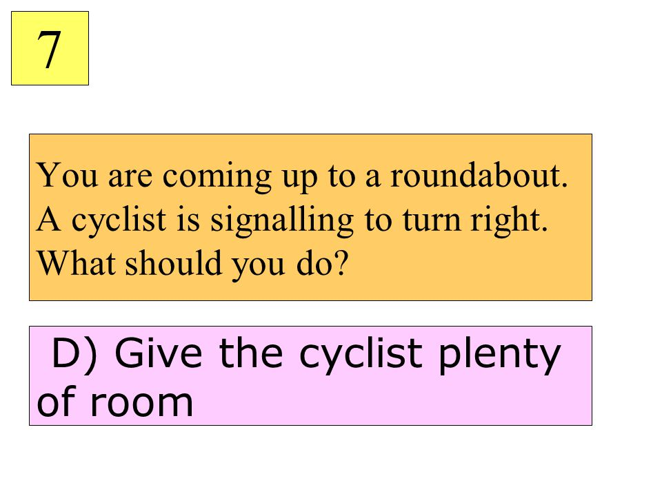 7 D) Give the cyclist plenty of room