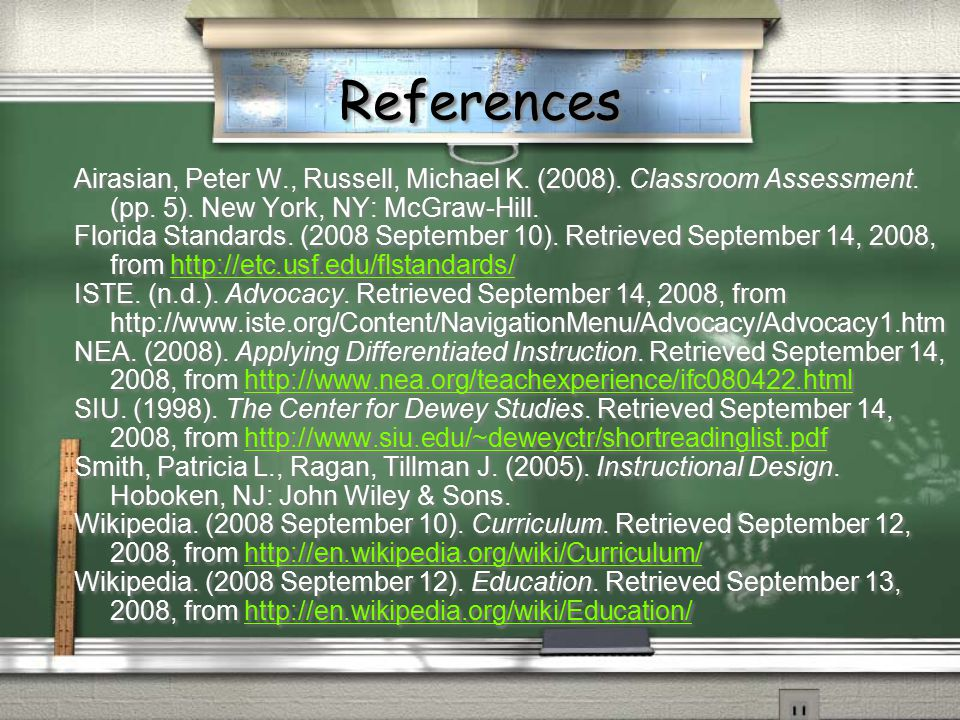 References Airasian, Peter W., Russell, Michael K. (2008). Classroom Assessment. (pp. 5). New York, NY: McGraw-Hill.
