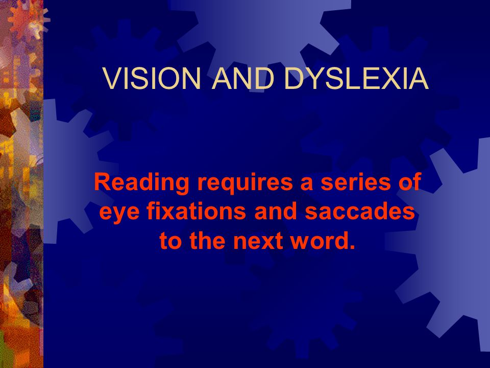VISION AND DYSLEXIA Reading requires a series of eye fixations and saccades to the next word.