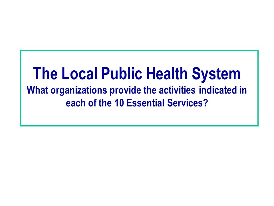 The Local Public Health System What organizations provide the activities indicated in each of the 10 Essential Services