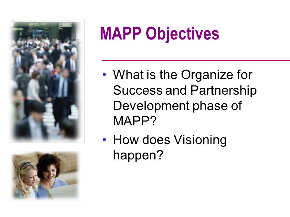 MAPP Objectives What is the Organize for Success and Partnership Development phase of MAPP How does Visioning happen