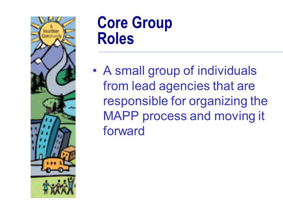 Core Group Roles A small group of individuals from lead agencies that are responsible for organizing the MAPP process and moving it forward.