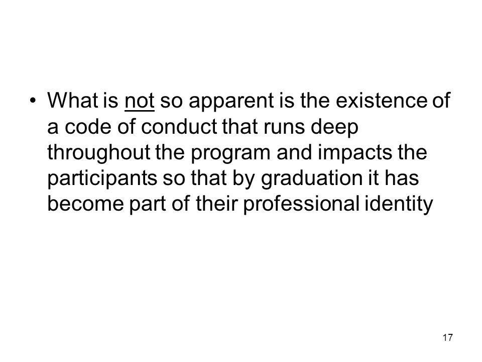 What is not so apparent is the existence of a code of conduct that runs deep throughout the program and impacts the participants so that by graduation it has become part of their professional identity