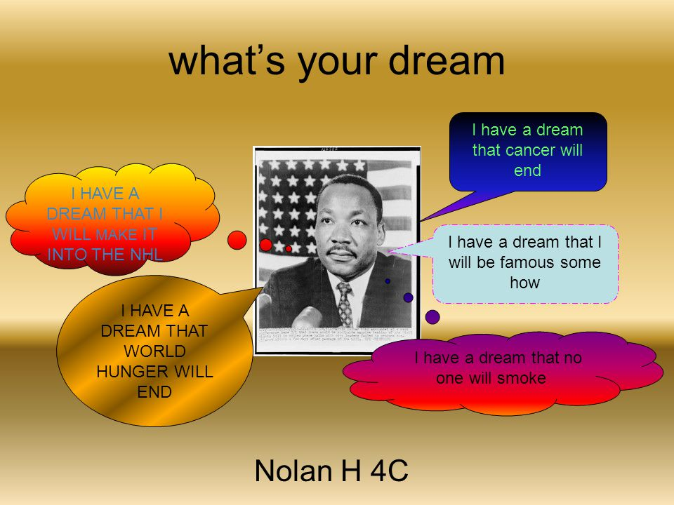 what's your dream Nolan H 4C I have a dream that cancer will end