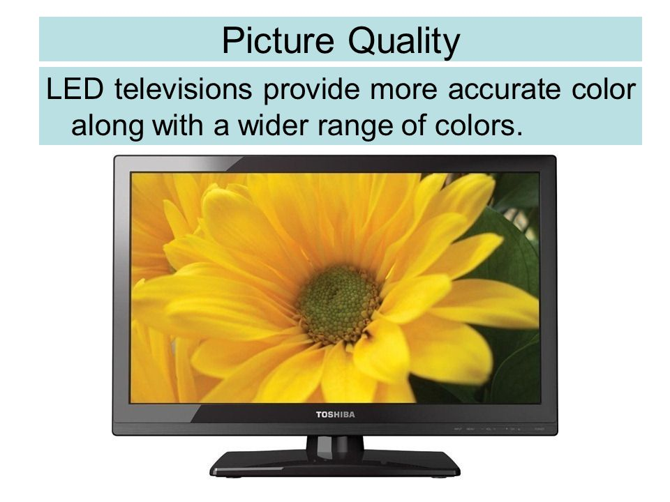 Picture Quality LED televisions provide more accurate color along with a wider range of colors.
