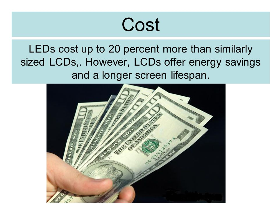 Cost LEDs cost up to 20 percent more than similarly sized LCDs,.