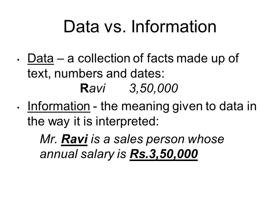Data vs. Information Data – a collection of facts made up of text, numbers and dates: Ravi 3,50,000.