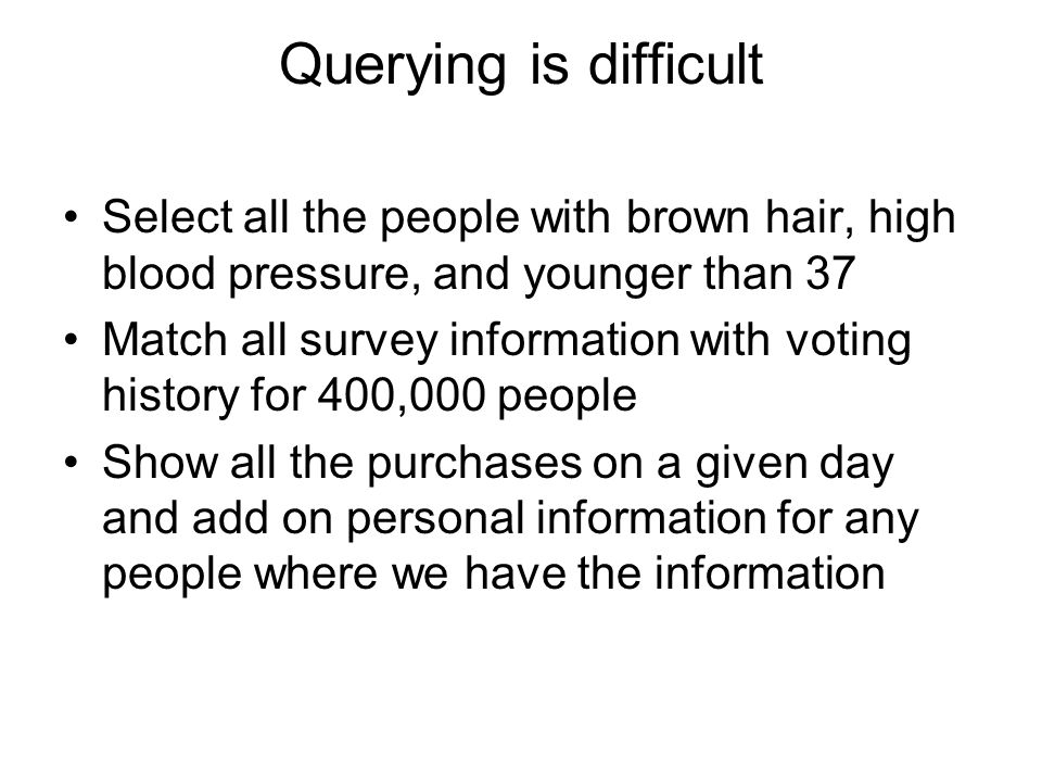 Querying is difficult Select all the people with brown hair, high blood pressure, and younger than 37.